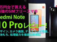 3万円台で購入出来る奇跡のミッドレンジRedmi Note 10 Proのデザイン、カメラ画質、ディスプレイ性能、電池もち、処理能力を徹底比較検証