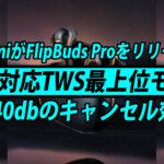 Xiaomiの最新TWS FlipBuds Pro